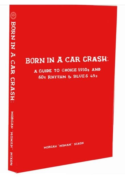 Born In A Car Crash - A Guide To Choice 1950s and 60s Rhythm and Blues 45s BOOK Long Road Society